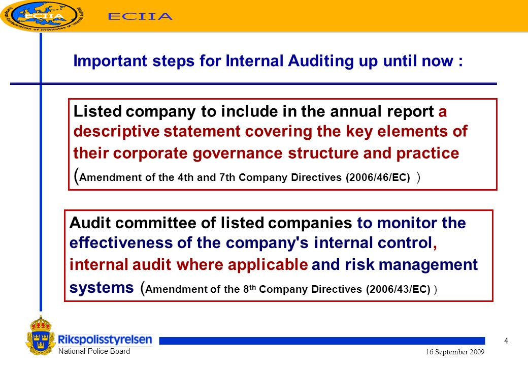 4 National Police Board 16 September 2009 Important steps for Internal Auditing up until now : Listed company to include in the annual report a descriptive statement covering the key elements of their corporate governance structure and practice ( Amendment of the 4th and 7th Company Directives (2006/46/EC) ) Audit committee of listed companies to monitor the effectiveness of the company s internal control, internal audit where applicable and risk management systems ( Amendment of the 8 th Company Directives (2006/43/EC) )