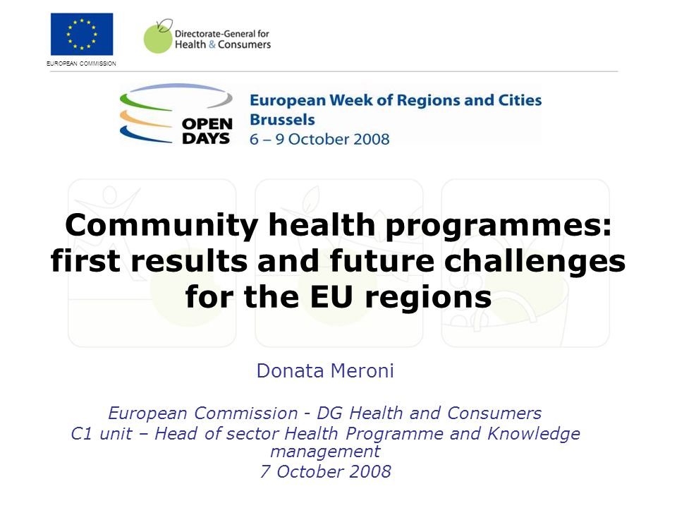 EUROPEAN COMMISSION Community health programmes: first results and future challenges for the EU regions Donata Meroni European Commission - DG Health and Consumers C1 unit – Head of sector Health Programme and Knowledge management 7 October 2008