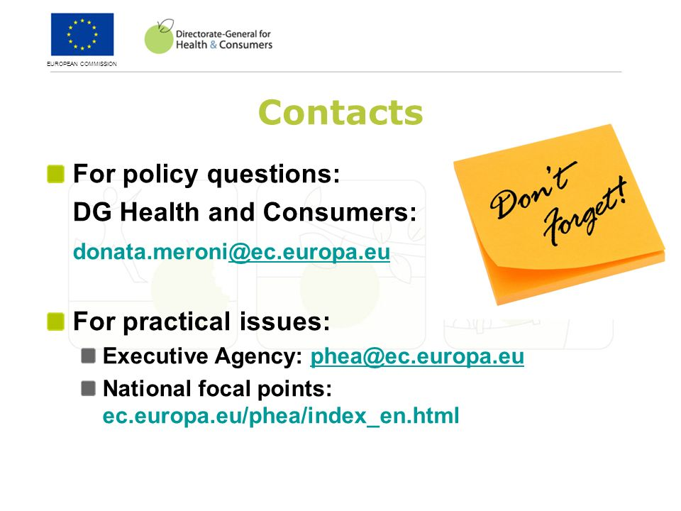 EUROPEAN COMMISSION Contacts For policy questions: DG Health and Consumers: For practical issues: Executive Agency: National focal points: ec.europa.eu/phea/index_en.html