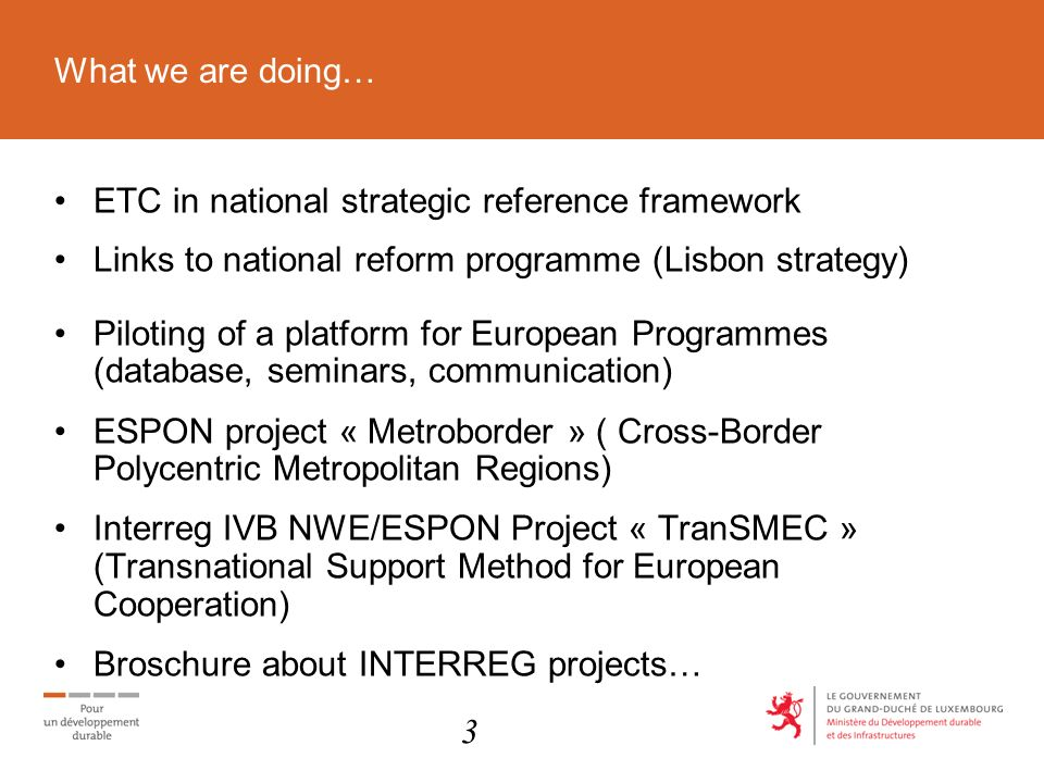 What we are doing… ETC in national strategic reference framework Links to national reform programme (Lisbon strategy) Piloting of a platform for European Programmes (database, seminars, communication) ESPON project « Metroborder » ( Cross-Border Polycentric Metropolitan Regions) Interreg IVB NWE/ESPON Project « TranSMEC » (Transnational Support Method for European Cooperation) Broschure about INTERREG projects… 3