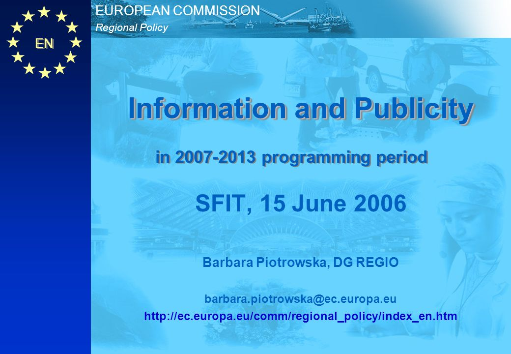 EN Regional Policy EUROPEAN COMMISSION Information and Publicity SFIT, 15 June 2006 Barbara Piotrowska, DG REGIO   in programming period
