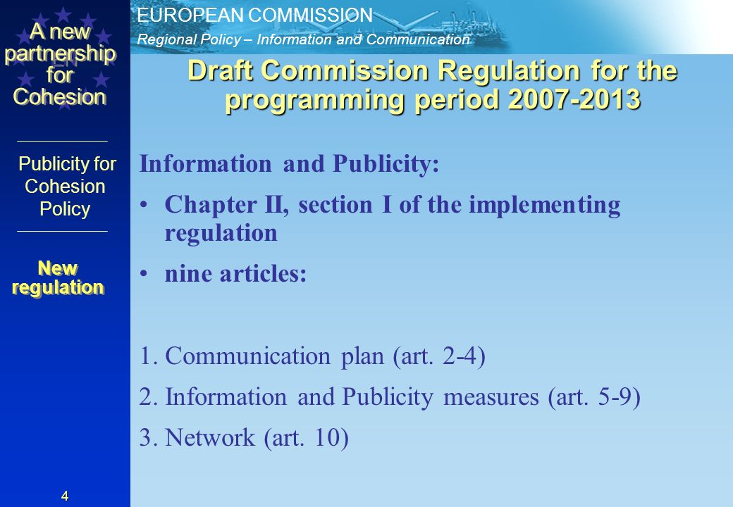 Regional Policy – Information and Communication EUROPEAN COMMISSION EN A new partnership for Cohesion Publicity for Cohesion Policy 4 Draft Commission Regulation for the programming period Information and Publicity: Chapter II, section I of the implementing regulation nine articles: 1.