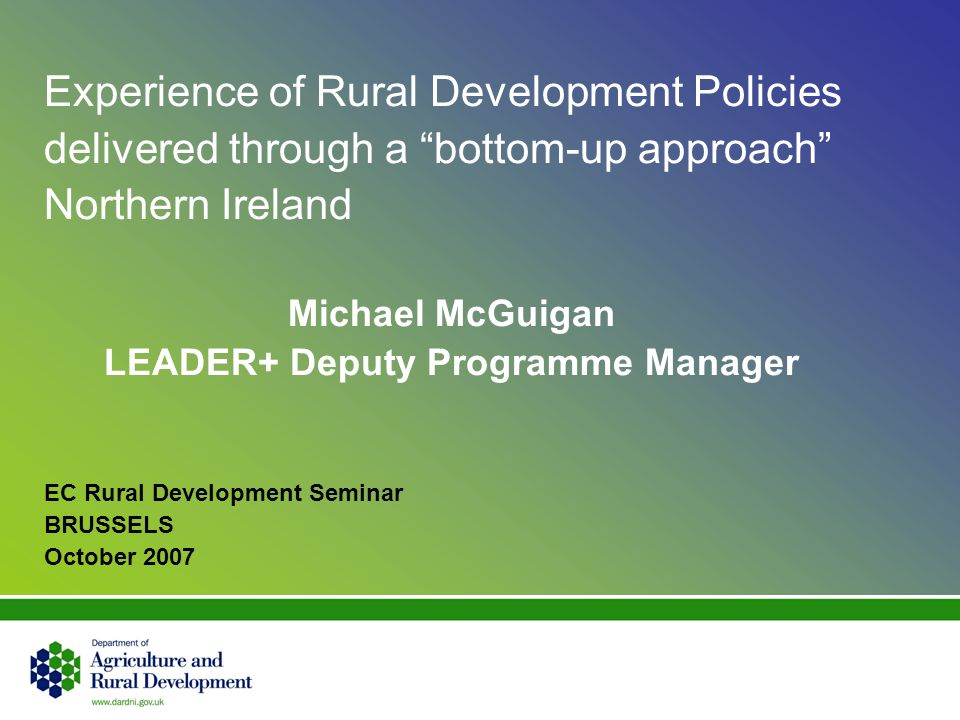 Experience of Rural Development Policies delivered through a bottom-up approach Northern Ireland Michael McGuigan LEADER+ Deputy Programme Manager EC Rural Development Seminar BRUSSELS October 2007