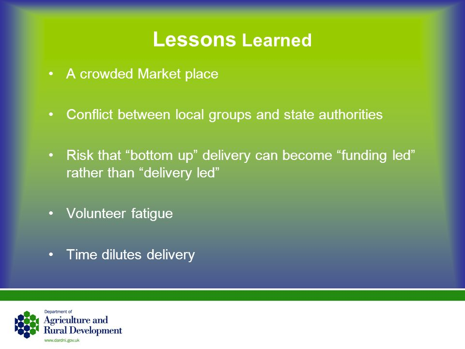 Lessons Learned A crowded Market place Conflict between local groups and state authorities Risk that bottom up delivery can become funding led rather than delivery led Volunteer fatigue Time dilutes delivery