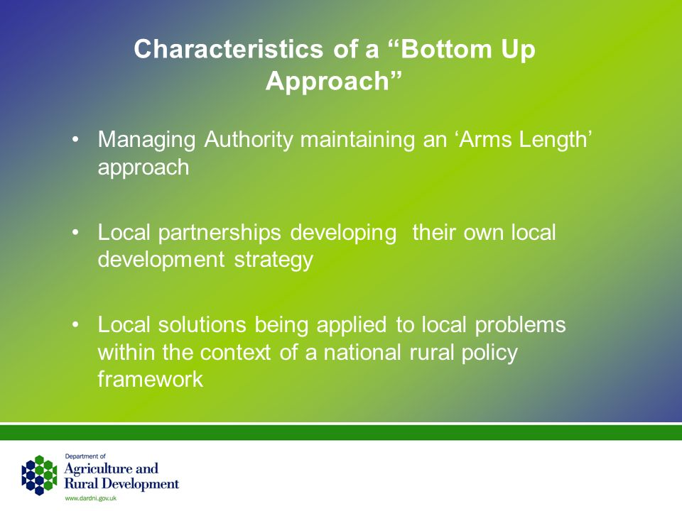Characteristics of a Bottom Up Approach Managing Authority maintaining an Arms Length approach Local partnerships developing their own local development strategy Local solutions being applied to local problems within the context of a national rural policy framework