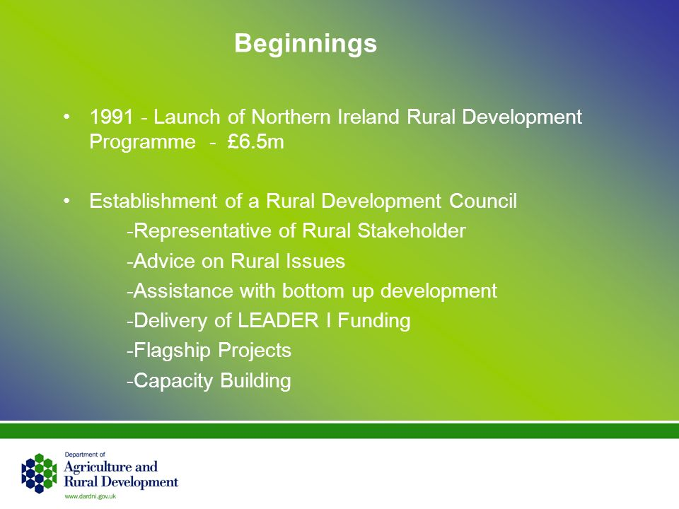 Beginnings 1991 - Launch of Northern Ireland Rural Development Programme - £6.5m Establishment of a Rural Development Council -Representative of Rural Stakeholder -Advice on Rural Issues -Assistance with bottom up development -Delivery of LEADER I Funding -Flagship Projects -Capacity Building