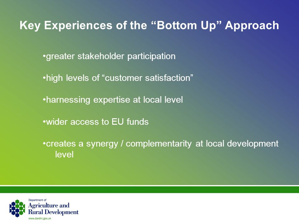 Key Experiences of the Bottom Up Approach greater stakeholder participation high levels of customer satisfaction harnessing expertise at local level wider access to EU funds creates a synergy / complementarity at local development level