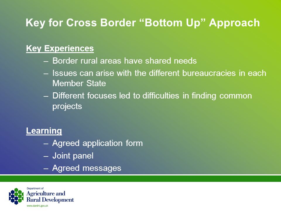 Key for Cross Border Bottom Up Approach Key Experiences –Border rural areas have shared needs –Issues can arise with the different bureaucracies in each Member State –Different focuses led to difficulties in finding common projects Learning –Agreed application form –Joint panel –Agreed messages