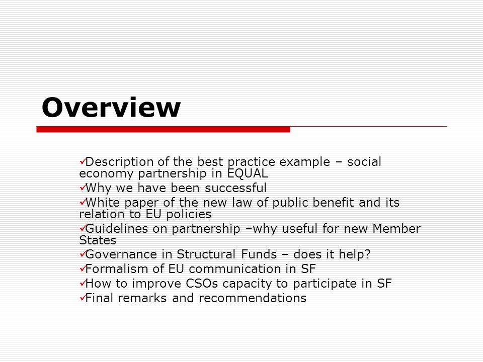 Overview Description of the best practice example – social economy partnership in EQUAL Why we have been successful White paper of the new law of public benefit and its relation to EU policies Guidelines on partnership –why useful for new Member States Governance in Structural Funds – does it help.
