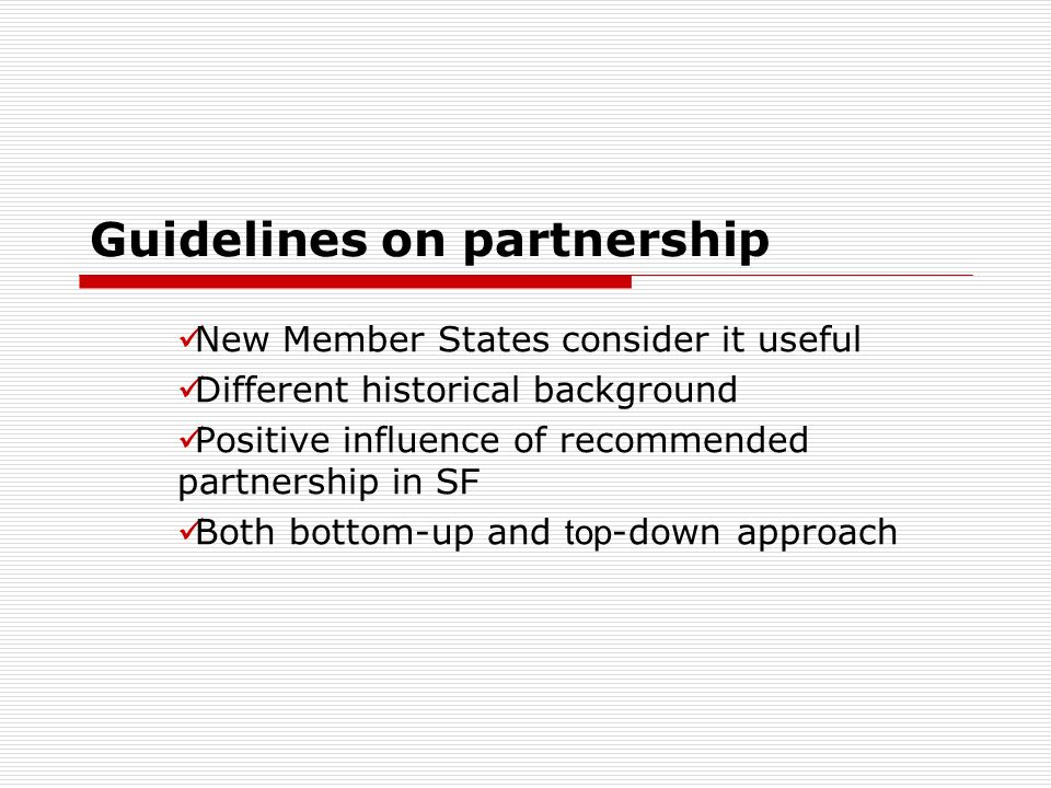 Guidelines on partnership New Member States consider it useful Different historical background Positive influence of recommended partnership in S F Both bottom-up and top -down approach