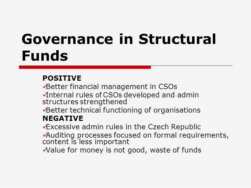 Governance in Structural Funds POSITIVE Better financial management in CSOs Internal rules of CSOs developed and admin structures strengthened Better technical functioning of organisations NEGATIVE Excessive admin rules in the Czech Republic Auditing processes focused on formal requirements, content is less important Value for money is not good, waste of funds