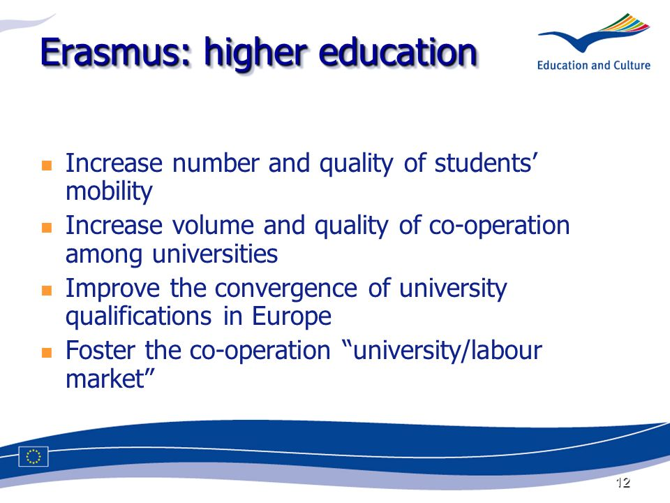 12 Erasmus: higher education Increase number and quality of students mobility Increase volume and quality of co-operation among universities Improve the convergence of university qualifications in Europe Foster the co-operation university/labour market