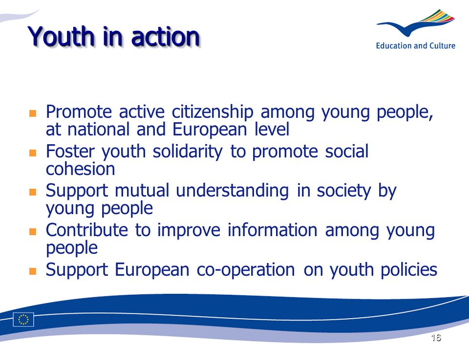 16 Youth in action Promote active citizenship among young people, at national and European level Foster youth solidarity to promote social cohesion Support mutual understanding in society by young people Contribute to improve information among young people Support European co-operation on youth policies