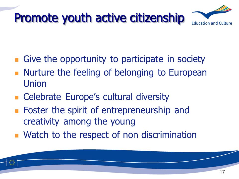 17 Promote youth active citizenship Give the opportunity to participate in society Nurture the feeling of belonging to European Union Celebrate Europes cultural diversity Foster the spirit of entrepreneurship and creativity among the young Watch to the respect of non discrimination