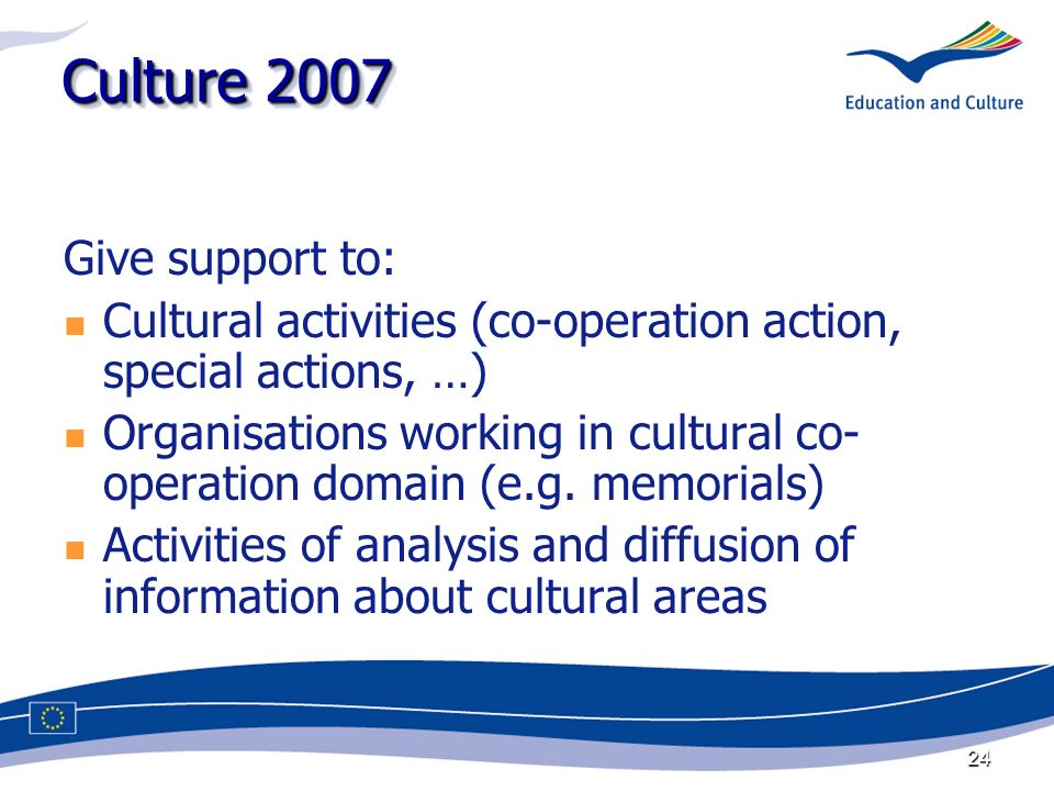 24 Culture 2007 Give support to: Cultural activities (co-operation action, special actions, …) Organisations working in cultural co- operation domain (e.g.