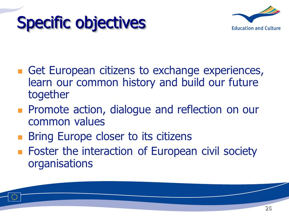 26 Specific objectives Get European citizens to exchange experiences, learn our common history and build our future together Promote action, dialogue and reflection on our common values Bring Europe closer to its citizens Foster the interaction of European civil society organisations