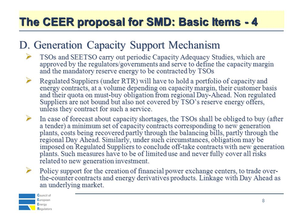 8 The CEER proposal for SMD: Basic Items - 4 D.Generation Capacity Support Mechanism TSOs and SEETSO carry out periodic Capacity Adequacy Studies, which are approved by the regulators/governments and serve to define the capacity margin and the mandatory reserve energy to be contracted by TSOs TSOs and SEETSO carry out periodic Capacity Adequacy Studies, which are approved by the regulators/governments and serve to define the capacity margin and the mandatory reserve energy to be contracted by TSOs Regulated Suppliers (under RTR) will have to hold a portfolio of capacity and energy contracts, at a volume depending on capacity margin, their customer basis and their quota on must-buy obligation from regional Day-Ahead.
