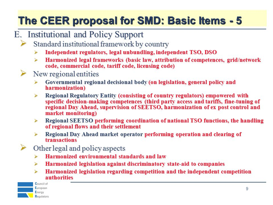 9 The CEER proposal for SMD: Basic Items - 5 E.Institutional and Policy Support Standard institutional framework by country Standard institutional framework by country Independent regulators, legal unbundling, independent TSO, DSO Independent regulators, legal unbundling, independent TSO, DSO Harmonized legal frameworks (basic law, attribution of competences, grid/network code, commercial code, tariff code, licensing code) Harmonized legal frameworks (basic law, attribution of competences, grid/network code, commercial code, tariff code, licensing code) New regional entities New regional entities Governmental regional decisional body (on legislation, general policy and harmonization) Governmental regional decisional body (on legislation, general policy and harmonization) Regional Regulatory Entity (consisting of country regulators) empowered with specific decision-making competences (third party access and tariffs, fine-tuning of regional Day Ahead, supervision of SEETSO, harmonization of ex post control and market monitoring) Regional Regulatory Entity (consisting of country regulators) empowered with specific decision-making competences (third party access and tariffs, fine-tuning of regional Day Ahead, supervision of SEETSO, harmonization of ex post control and market monitoring) Regional SEETSO performing coordination of national TSO functions, the handling of regional flows and their settlement Regional SEETSO performing coordination of national TSO functions, the handling of regional flows and their settlement Regional Day Ahead market operator performing operation and clearing of transactions Regional Day Ahead market operator performing operation and clearing of transactions Other legal and policy aspects Other legal and policy aspects Harmonized environmental standards and law Harmonized environmental standards and law Harmonized legislation against discriminatory state-aid to companies Harmonized legislation against discriminatory state-aid to companies Harmonized legislation regarding competition and the independent competition authorities Harmonized legislation regarding competition and the independent competition authorities