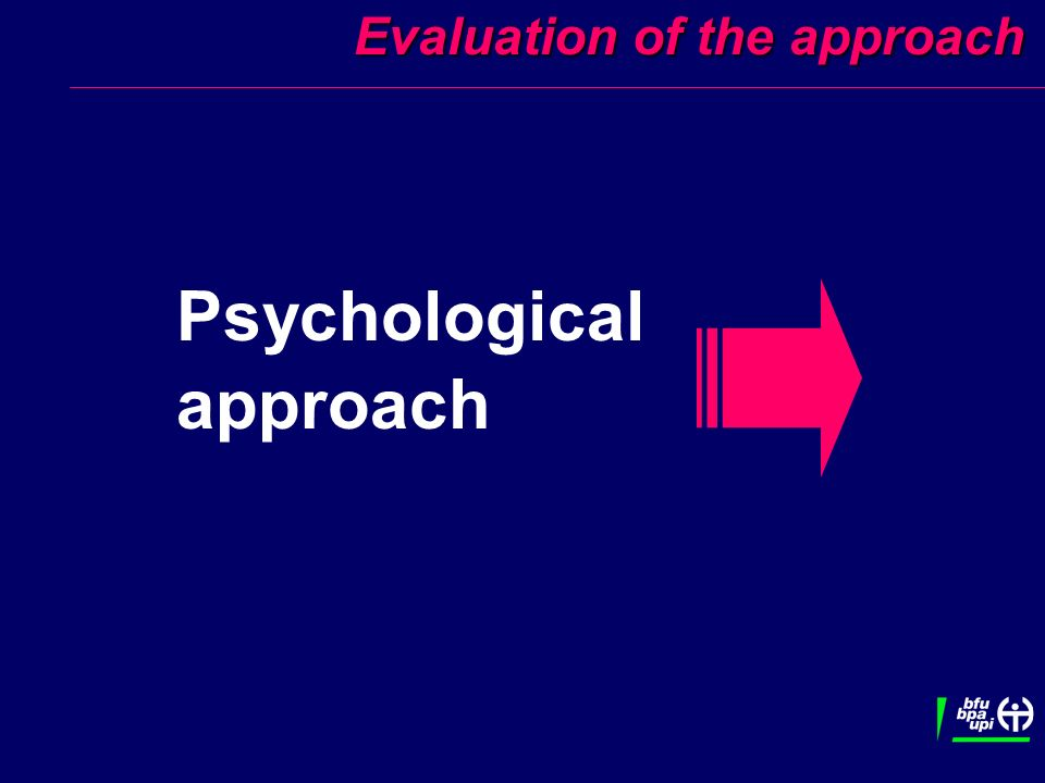 Evaluation of the approach Evaluation of the approach Psychological approach