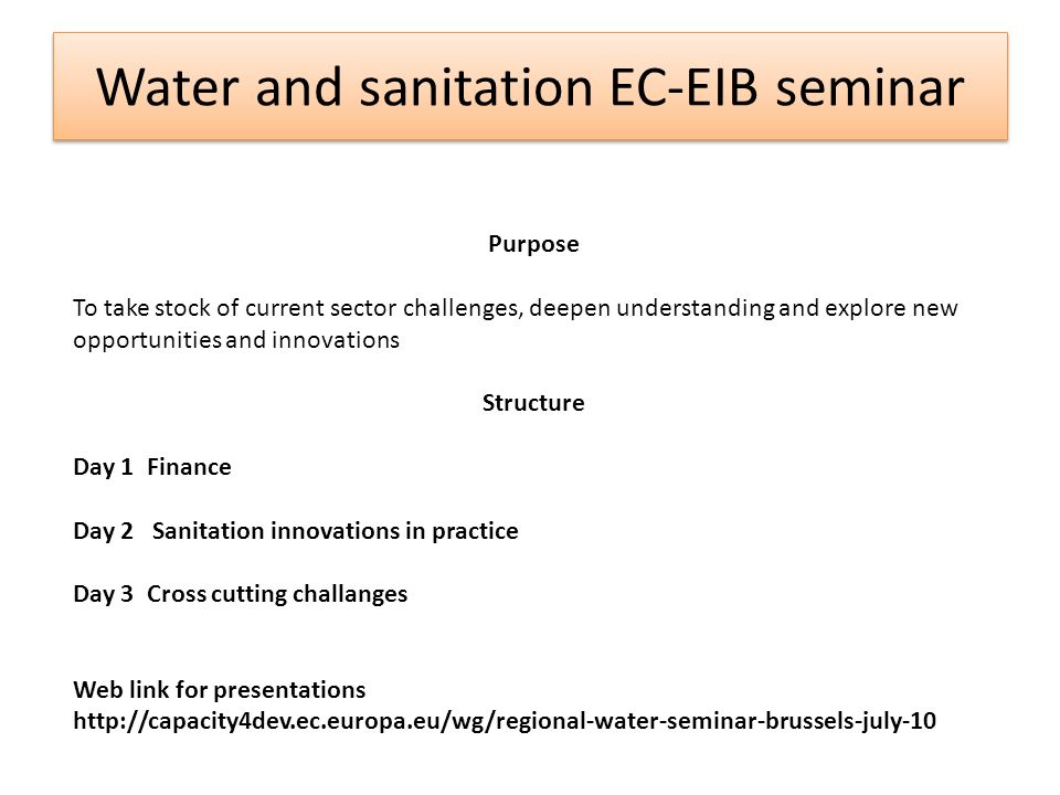 Water and sanitation EC-EIB seminar Purpose To take stock of current sector challenges, deepen understanding and explore new opportunities and innovations Structure Day 1 Finance Day 2 Sanitation innovations in practice Day 3 Cross cutting challanges Web link for presentations http://capacity4dev.ec.europa.eu/wg/regional-water-seminar-brussels-july-10