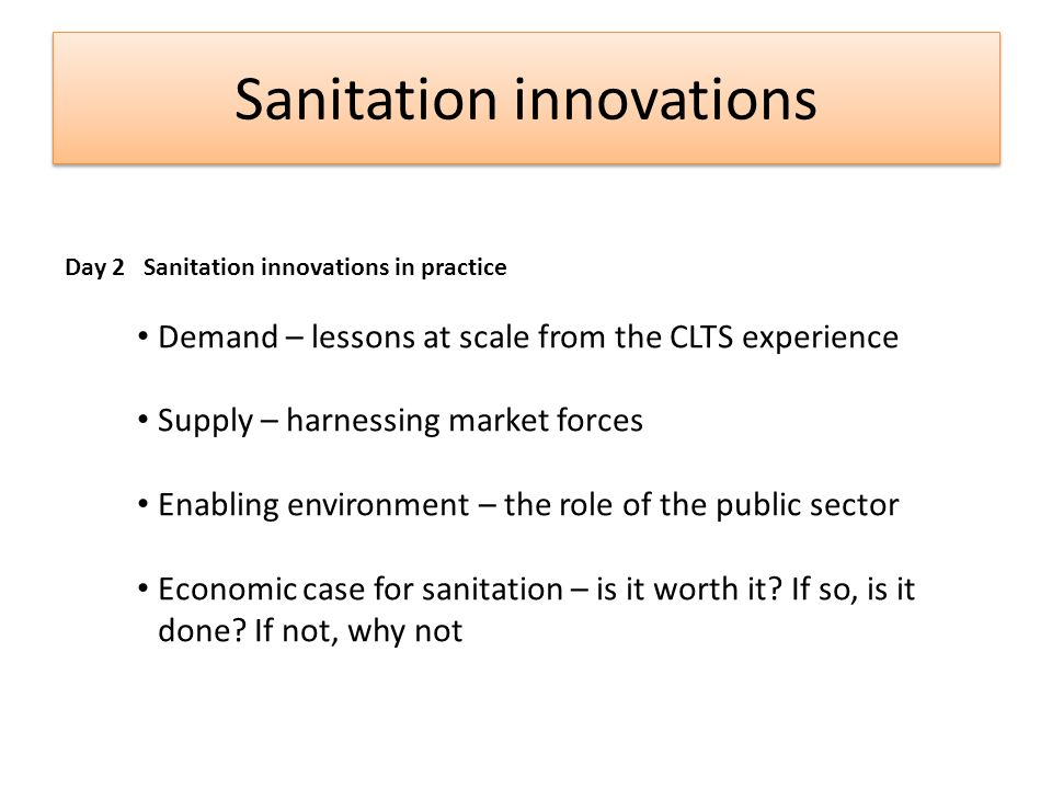 Sanitation innovations Day 2 Sanitation innovations in practice Demand – lessons at scale from the CLTS experience Supply – harnessing market forces Enabling environment – the role of the public sector Economic case for sanitation – is it worth it.