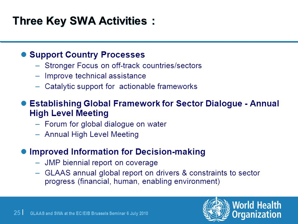 GLAAS and SWA at the EC/EIB Brussels Seminar 6 July | Three Key SWA Activities : Support Country Processes –Stronger Focus on off-track countries/sectors –Improve technical assistance –Catalytic support for actionable frameworks Establishing Global Framework for Sector Dialogue - Annual High Level Meeting –Forum for global dialogue on water –Annual High Level Meeting Improved Information for Decision-making –JMP biennial report on coverage –GLAAS annual global report on drivers & constraints to sector progress (financial, human, enabling environment)