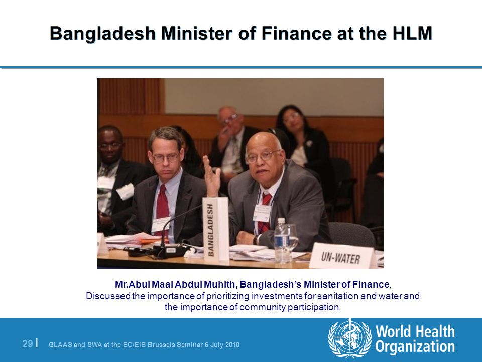GLAAS and SWA at the EC/EIB Brussels Seminar 6 July | Bangladesh Minister of Finance at the HLM Mr.Abul Maal Abdul Muhith, Bangladeshs Minister of Finance, Discussed the importance of prioritizing investments for sanitation and water and the importance of community participation.