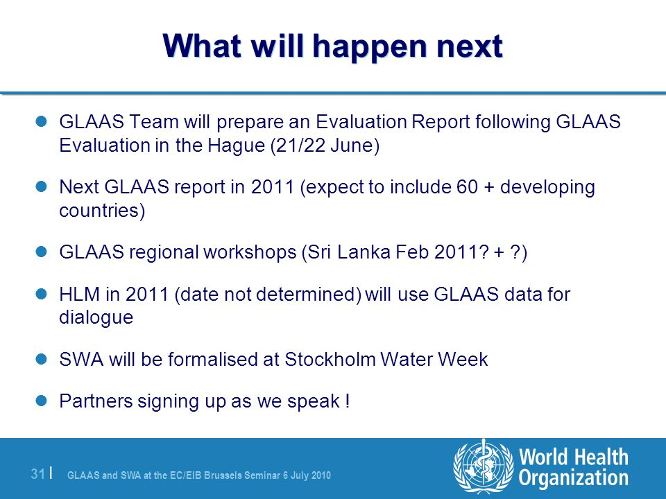 GLAAS and SWA at the EC/EIB Brussels Seminar 6 July | What will happen next GLAAS Team will prepare an Evaluation Report following GLAAS Evaluation in the Hague (21/22 June) Next GLAAS report in 2011 (expect to include 60 + developing countries) GLAAS regional workshops (Sri Lanka Feb 2011.