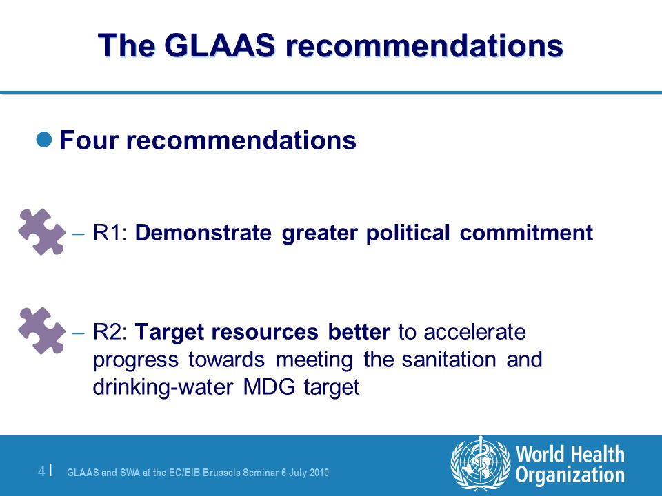 GLAAS and SWA at the EC/EIB Brussels Seminar 6 July |4 | The GLAAS recommendations Four recommendations –R1: Demonstrate greater political commitment –R2: Target resources better to accelerate progress towards meeting the sanitation and drinking-water MDG target