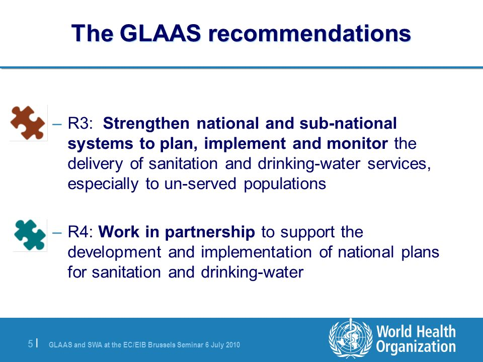 GLAAS and SWA at the EC/EIB Brussels Seminar 6 July |5 | The GLAAS recommendations –R3: Strengthen national and sub-national systems to plan, implement and monitor the delivery of sanitation and drinking-water services, especially to un-served populations –R4: Work in partnership to support the development and implementation of national plans for sanitation and drinking-water