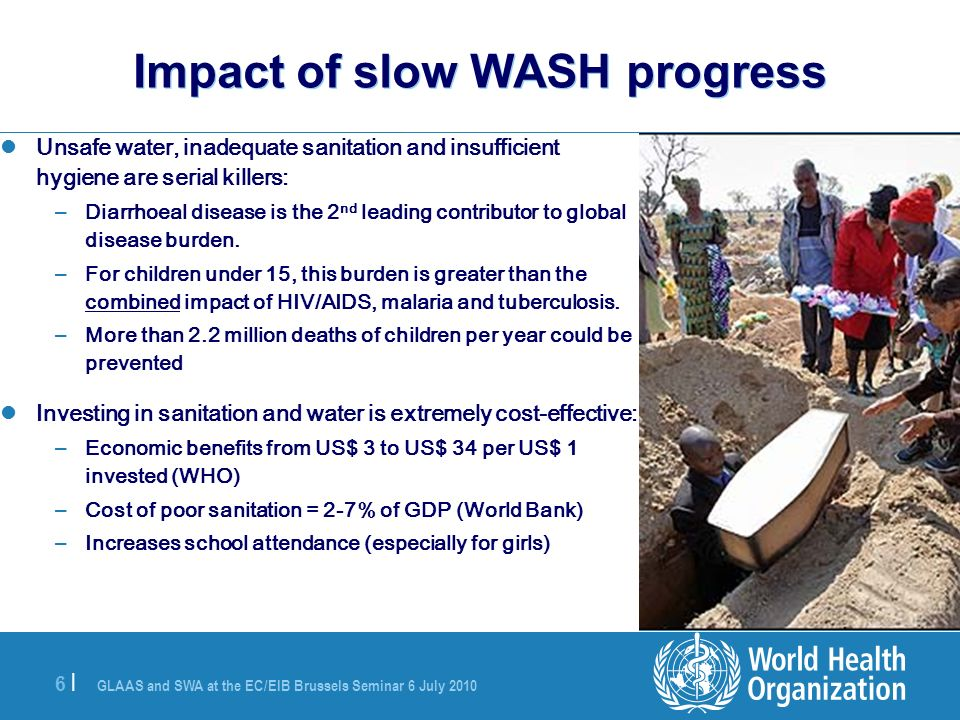GLAAS and SWA at the EC/EIB Brussels Seminar 6 July |6 | Impact of slow WASH progress Unsafe water, inadequate sanitation and insufficient hygiene are serial killers: – Diarrhoeal disease is the 2 nd leading contributor to global disease burden.