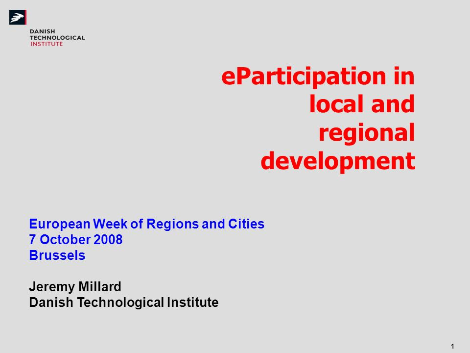 1 eParticipation in local and regional development European Week of Regions and Cities 7 October 2008 Brussels Jeremy Millard Danish Technological Institute