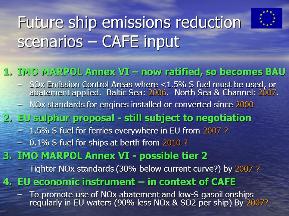 Future ship emissions reduction scenarios – CAFE input 1.IMO MARPOL Annex VI – now ratified, so becomes BAU –SOx Emission Control Areas where <1.5% S fuel must be used, or abatement applied.