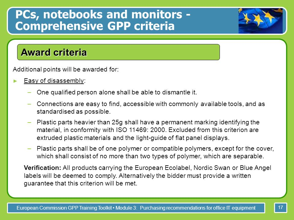 European Commission GPP Training Toolkit Module 3: Purchasing recommendations for office IT equipment 17 Additional points will be awarded for: Easy of disassembly: –One qualified person alone shall be able to dismantle it.