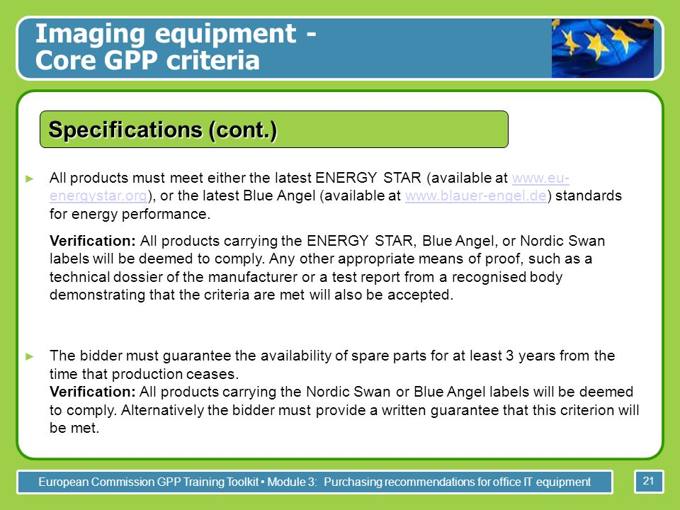 European Commission GPP Training Toolkit Module 3: Purchasing recommendations for office IT equipment 21 All products must meet either the latest ENERGY STAR (available at www.eu- energystar.org), or the latest Blue Angel (available at www.blauer-engel.de) standards for energy performance.www.eu- energystar.orgwww.blauer-engel.de Verification: All products carrying the ENERGY STAR, Blue Angel, or Nordic Swan labels will be deemed to comply.