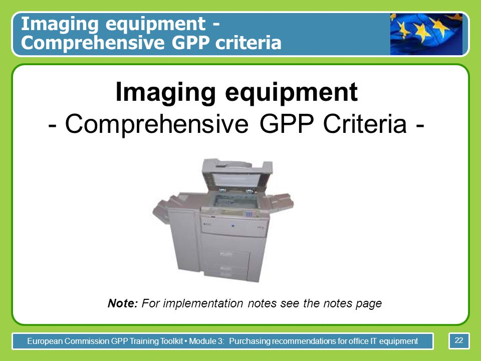 European Commission GPP Training Toolkit Module 3: Purchasing recommendations for office IT equipment 22 Imaging equipment - Comprehensive GPP Criteria - Imaging equipment - Comprehensive GPP criteria Note: For implementation notes see the notes page