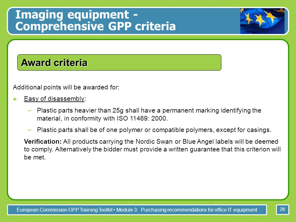 European Commission GPP Training Toolkit Module 3: Purchasing recommendations for office IT equipment 26 Additional points will be awarded for: Easy of disassembly: –Plastic parts heavier than 25g shall have a permanent marking identifying the material, in conformity with ISO 11469: 2000.