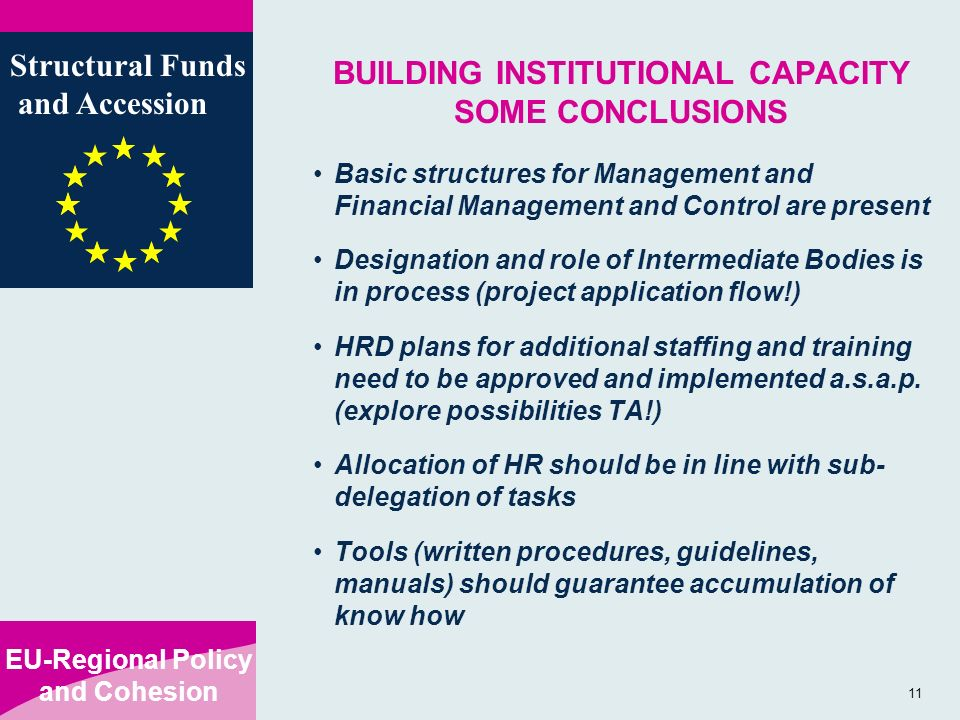 EU-Regional Policy and Cohesion Structural Funds and Accession 11 BUILDING INSTITUTIONAL CAPACITY SOME CONCLUSIONS Basic structures for Management and Financial Management and Control are present Designation and role of Intermediate Bodies is in process (project application flow!) HRD plans for additional staffing and training need to be approved and implemented a.s.a.p.