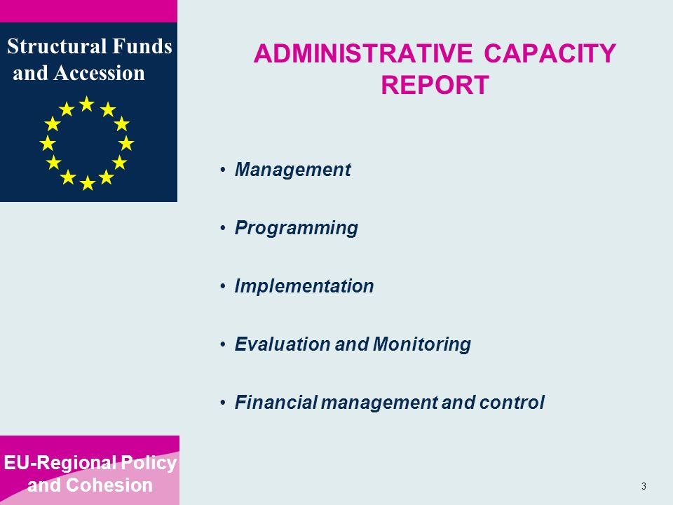 EU-Regional Policy and Cohesion Structural Funds and Accession 3 ADMINISTRATIVE CAPACITY REPORT Management Programming Implementation Evaluation and Monitoring Financial management and control