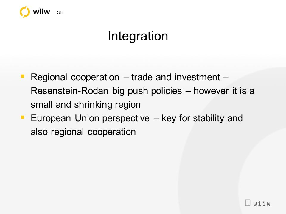 wiiw 36 Integration Regional cooperation – trade and investment – Resenstein-Rodan big push policies – however it is a small and shrinking region European Union perspective – key for stability and also regional cooperation