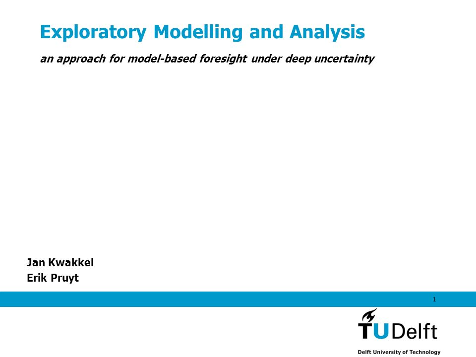 Exploratory Modelling and Analysis Jan Kwakkel Erik Pruyt 1 an approach for model-based foresight under deep uncertainty