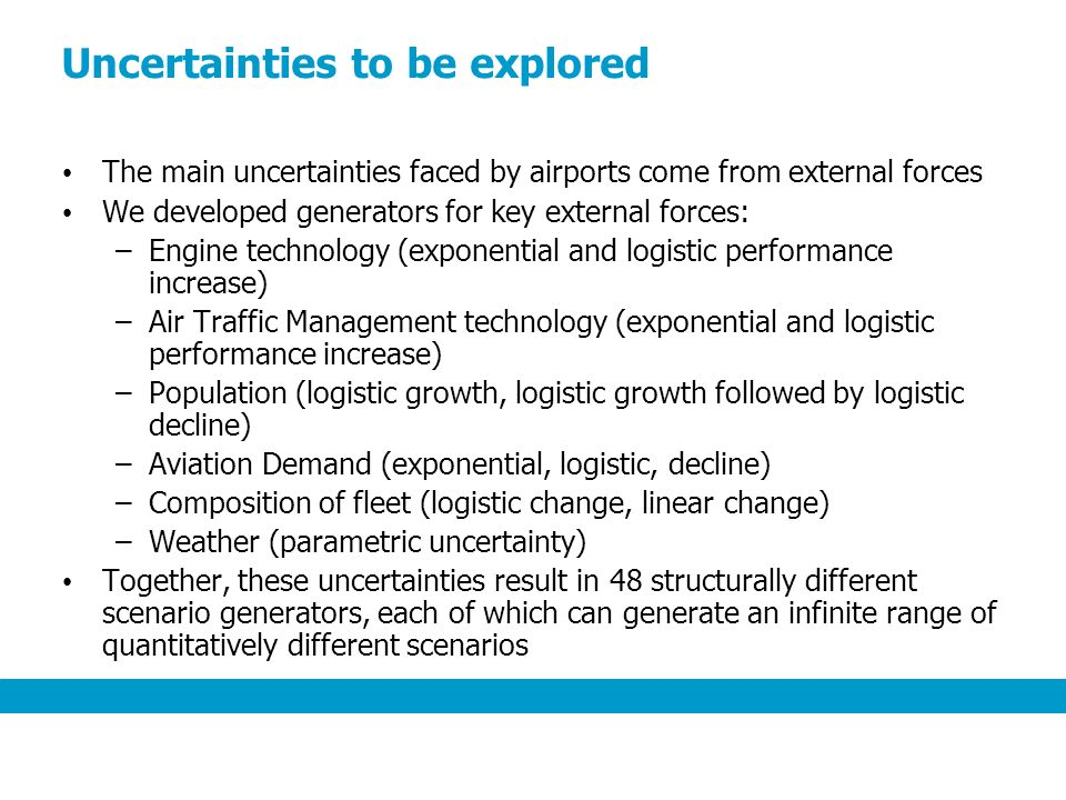 Uncertainties to be explored The main uncertainties faced by airports come from external forces We developed generators for key external forces: –Engine technology (exponential and logistic performance increase) –Air Traffic Management technology (exponential and logistic performance increase) –Population (logistic growth, logistic growth followed by logistic decline) –Aviation Demand (exponential, logistic, decline) –Composition of fleet (logistic change, linear change) –Weather (parametric uncertainty) Together, these uncertainties result in 48 structurally different scenario generators, each of which can generate an infinite range of quantitatively different scenarios
