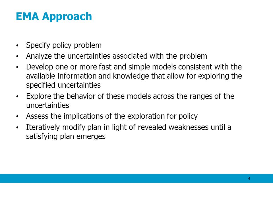 EMA Approach Specify policy problem Analyze the uncertainties associated with the problem Develop one or more fast and simple models consistent with the available information and knowledge that allow for exploring the specified uncertainties Explore the behavior of these models across the ranges of the uncertainties Assess the implications of the exploration for policy Iteratively modify plan in light of revealed weaknesses until a satisfying plan emerges 4