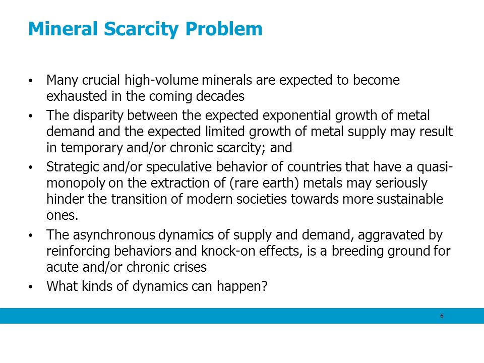Mineral Scarcity Problem Many crucial high-volume minerals are expected to become exhausted in the coming decades The disparity between the expected exponential growth of metal demand and the expected limited growth of metal supply may result in temporary and/or chronic scarcity; and Strategic and/or speculative behavior of countries that have a quasi- monopoly on the extraction of (rare earth) metals may seriously hinder the transition of modern societies towards more sustainable ones.