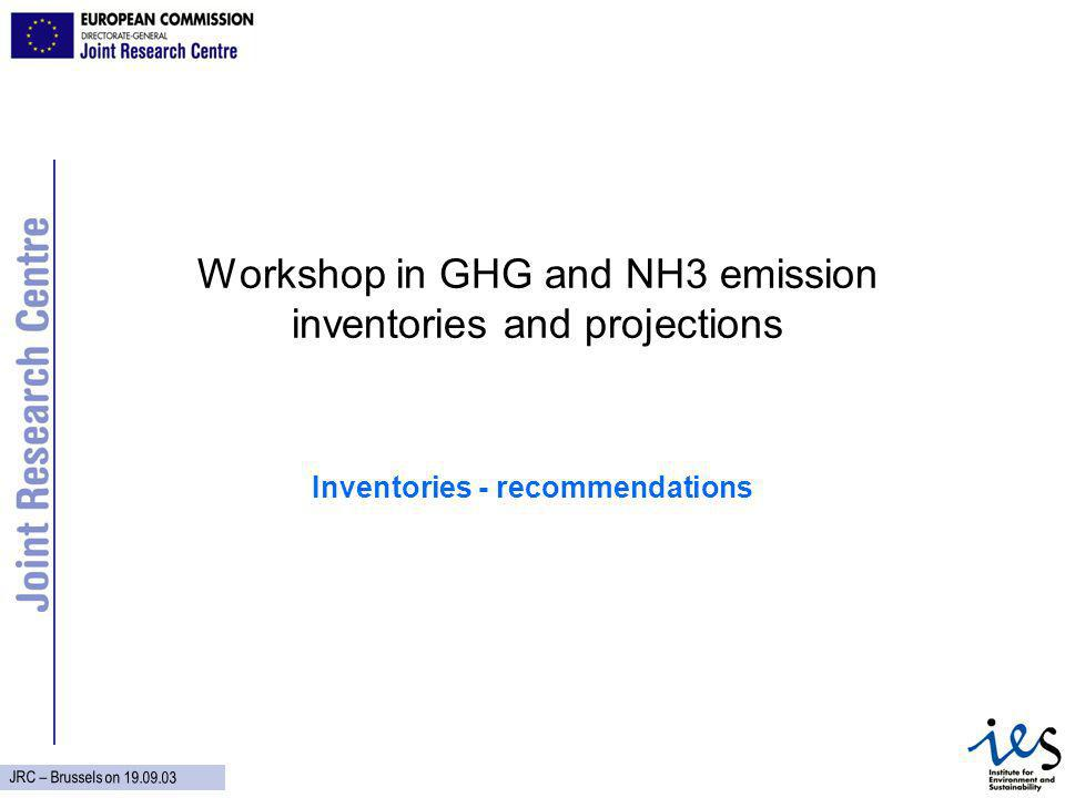JRC – Brussels on Workshop in GHG and NH3 emission inventories and projections Inventories - recommendations