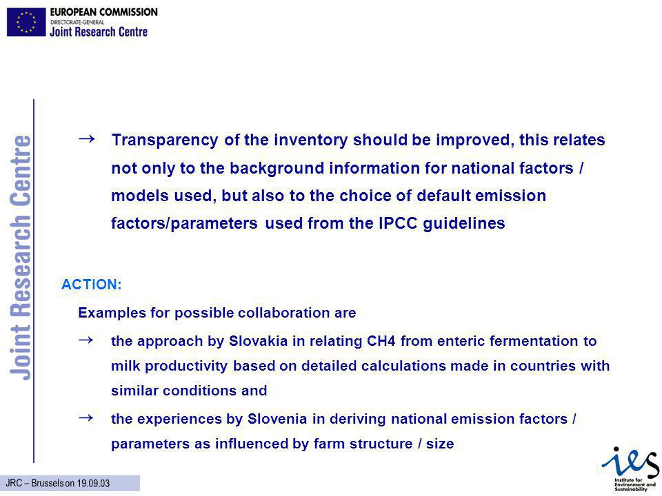 JRC – Brussels on Transparency of the inventory should be improved, this relates not only to the background information for national factors / models used, but also to the choice of default emission factors/parameters used from the IPCC guidelines ACTION: Examples for possible collaboration are the approach by Slovakia in relating CH4 from enteric fermentation to milk productivity based on detailed calculations made in countries with similar conditions and the experiences by Slovenia in deriving national emission factors / parameters as influenced by farm structure / size