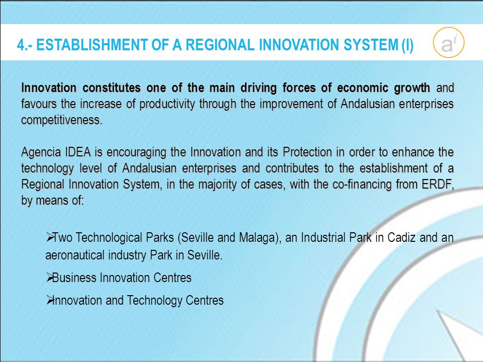 4.- ESTABLISHMENT OF A REGIONAL INNOVATION SYSTEM (I) Innovation constitutes one of the main driving forces of economic growth and favours the increase of productivity through the improvement of Andalusian enterprises competitiveness.