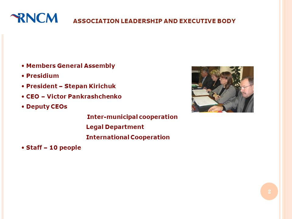 ASSOCIATION LEADERSHIP AND EXECUTIVE BODY Members General Assembly Presidium President – Stepan Kirichuk CEO – Victor Pankrashchenko Deputy CEOs Inter-municipal cooperation Legal Department International Cooperation Staff – 10 people 2