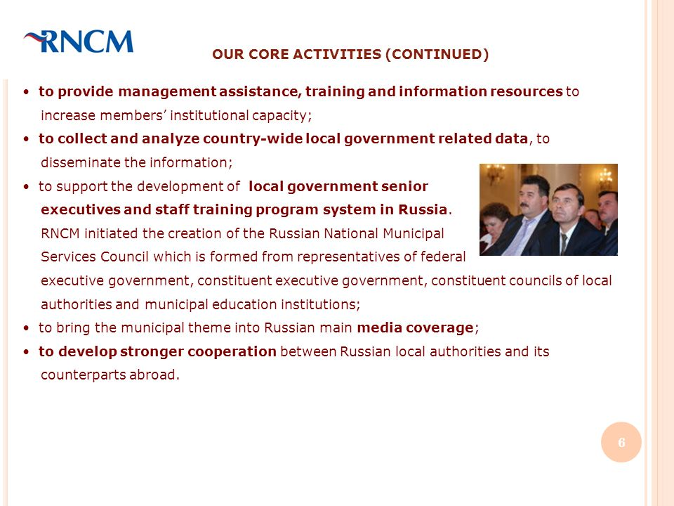 OUR CORE ACTIVITIES (CONTINUED) to provide management assistance, training and information resources to increase members institutional capacity; to collect and analyze country-wide local government related data, to disseminate the information; to support the development of local government senior executives and staff training program system in Russia.