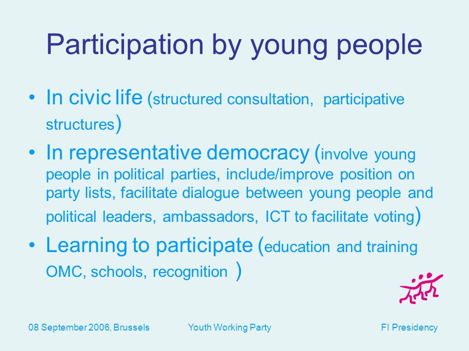 08 September 2006, Brussels Youth Working Party FI Presidency Participation by young people In civic life ( structured consultation, participative structures ) In representative democracy ( involve young people in political parties, include/improve position on party lists, facilitate dialogue between young people and political leaders, ambassadors, ICT to facilitate voting ) Learning to participate ( education and training OMC, schools, recognition )
